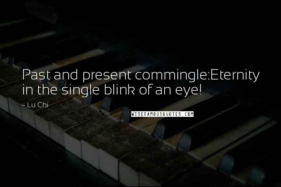 Lu Chi quotes: Past and present commingle:Eternity in the single blink of an eye!