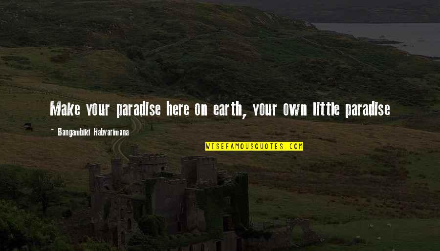 Lu Tze Quotes By Bangambiki Habyarimana: Make your paradise here on earth, your own