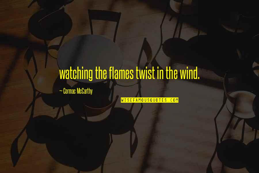 Lu Tze Quotes By Cormac McCarthy: watching the flames twist in the wind.