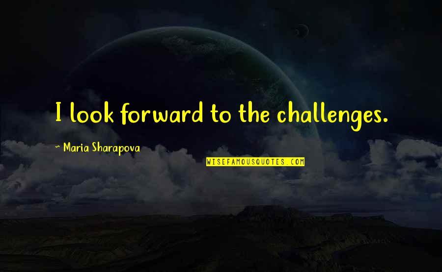 Lu Tze Quotes By Maria Sharapova: I look forward to the challenges.