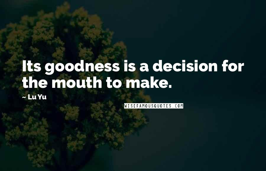 Lu Yu quotes: Its goodness is a decision for the mouth to make.