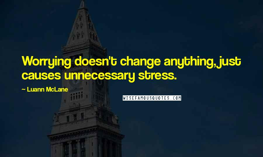 Luann McLane quotes: Worrying doesn't change anything, just causes unnecessary stress.