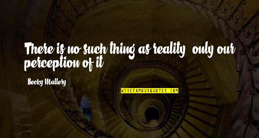Lubby Dubby Quotes By Becky Mallery: There is no such thing as reality, only