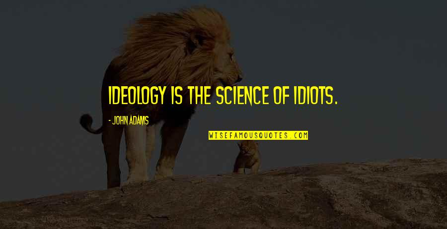 Lubby Dubby Quotes By John Adams: Ideology is the science of idiots.