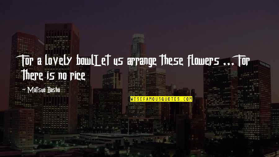Lubby Dubby Quotes By Matsuo Basho: For a lovely bowlLet us arrange these flowers