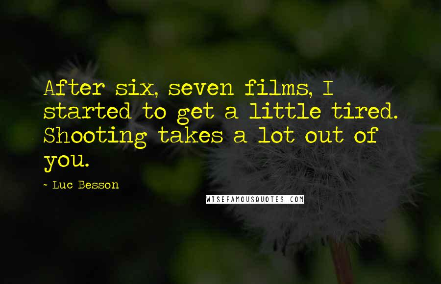 Luc Besson quotes: After six, seven films, I started to get a little tired. Shooting takes a lot out of you.