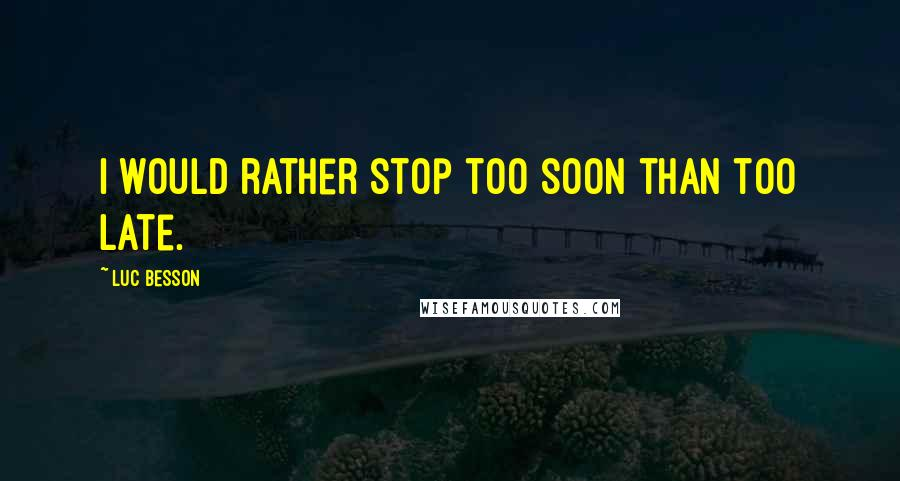 Luc Besson quotes: I would rather stop too soon than too late.