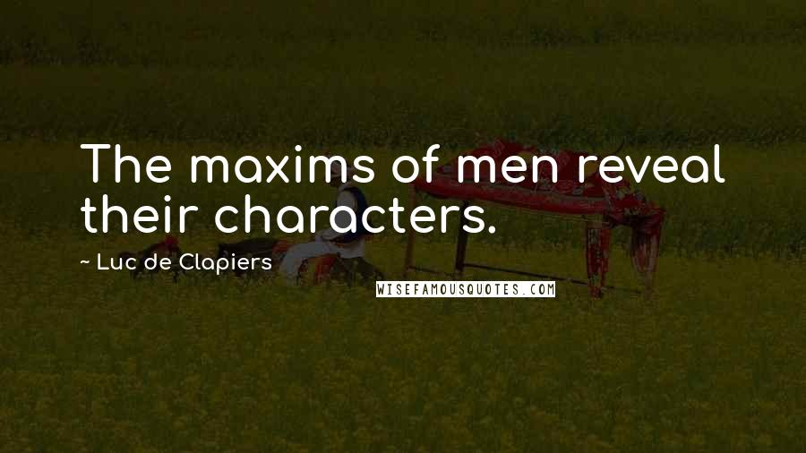 Luc De Clapiers quotes: The maxims of men reveal their characters.