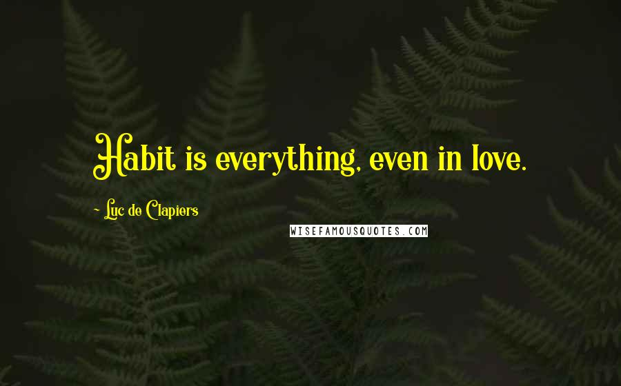 Luc De Clapiers quotes: Habit is everything, even in love.