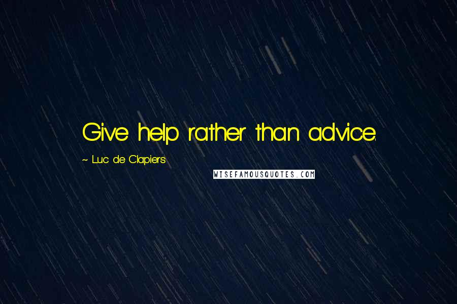 Luc De Clapiers quotes: Give help rather than advice.