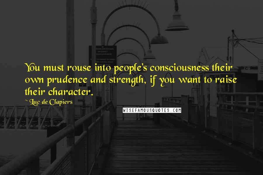 Luc De Clapiers quotes: You must rouse into people's consciousness their own prudence and strength, if you want to raise their character.
