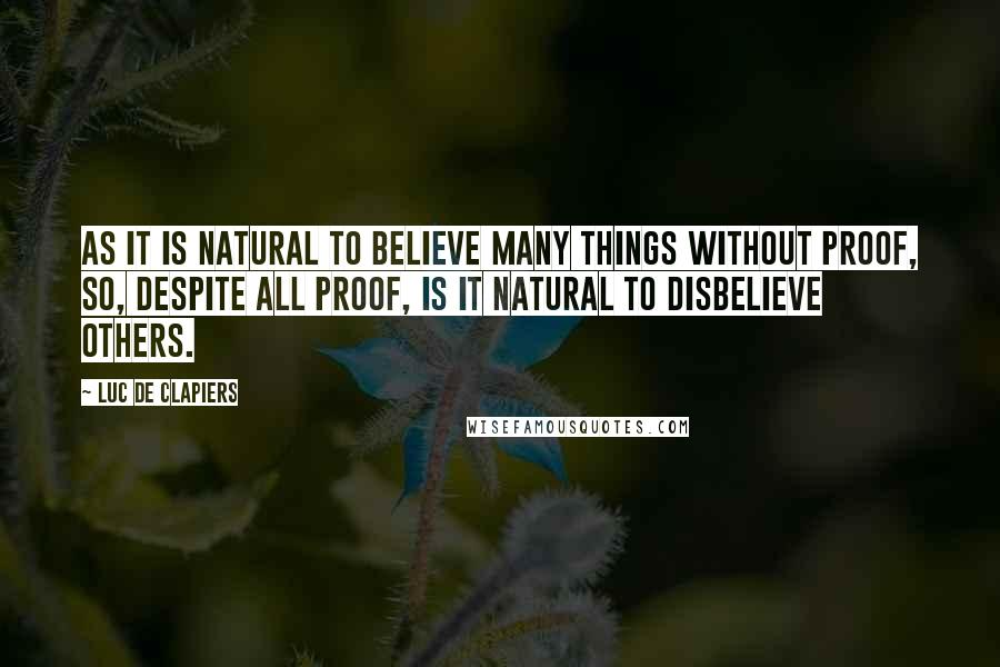 Luc De Clapiers quotes: As it is natural to believe many things without proof, so, despite all proof, is it natural to disbelieve others.