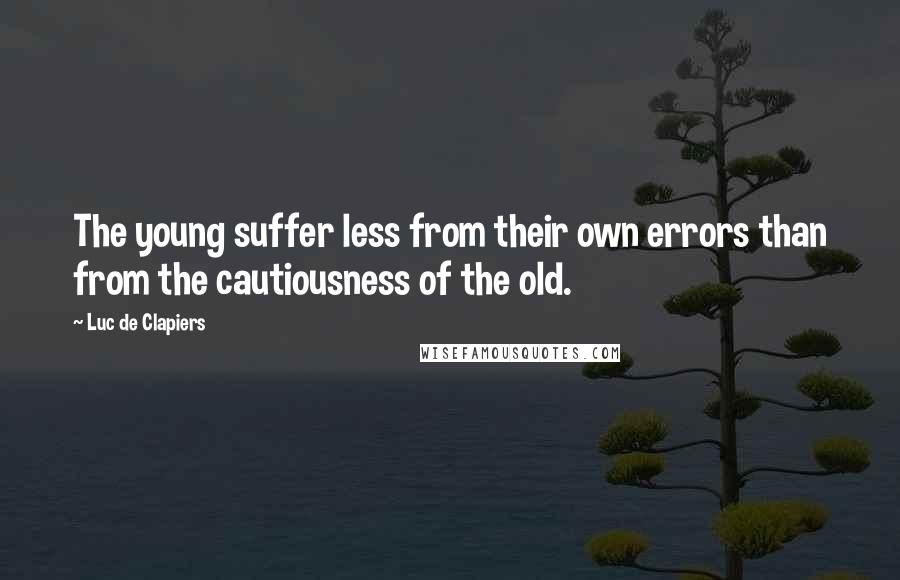Luc De Clapiers quotes: The young suffer less from their own errors than from the cautiousness of the old.