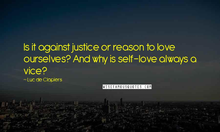 Luc De Clapiers quotes: Is it against justice or reason to love ourselves? And why is self-love always a vice?