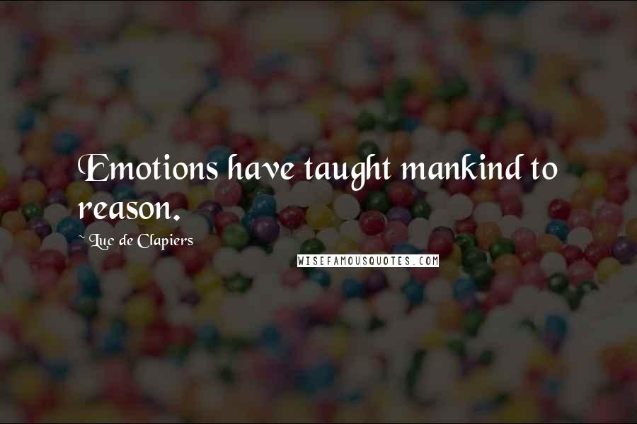 Luc De Clapiers quotes: Emotions have taught mankind to reason.