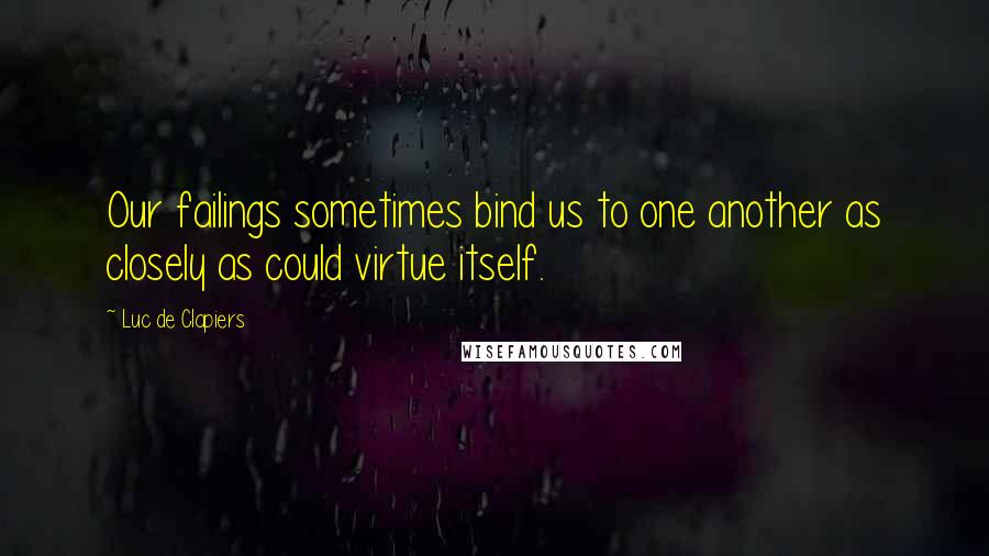 Luc De Clapiers quotes: Our failings sometimes bind us to one another as closely as could virtue itself.