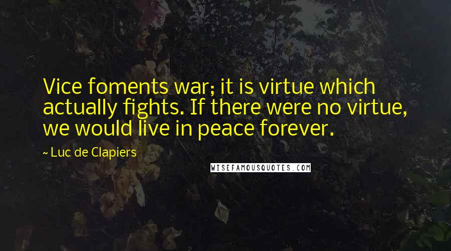 Luc De Clapiers quotes: Vice foments war; it is virtue which actually fights. If there were no virtue, we would live in peace forever.