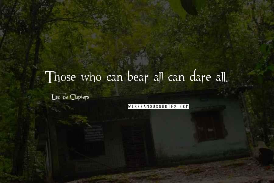 Luc De Clapiers quotes: Those who can bear all can dare all.