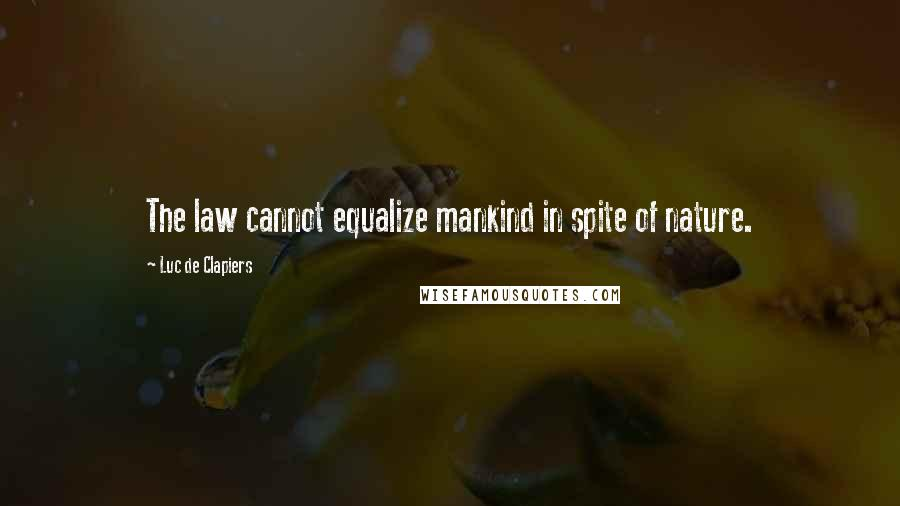 Luc De Clapiers quotes: The law cannot equalize mankind in spite of nature.