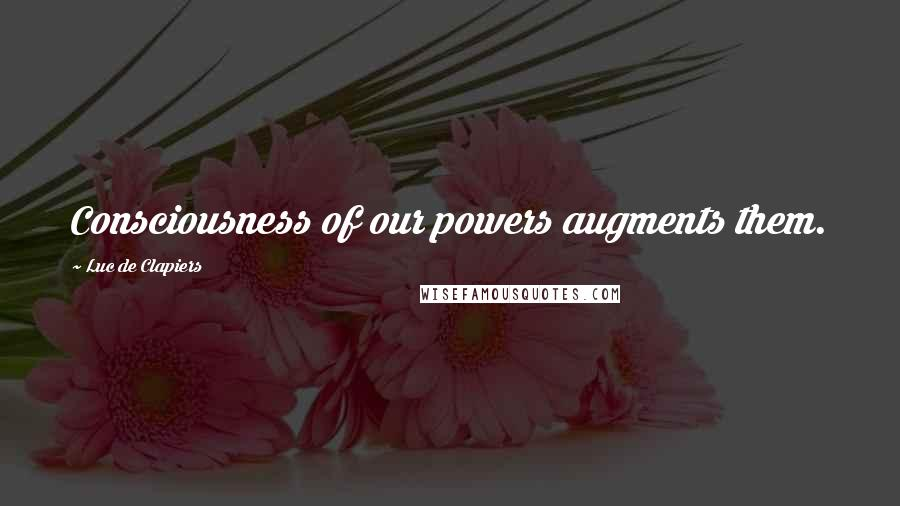 Luc De Clapiers quotes: Consciousness of our powers augments them.