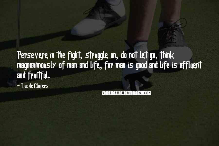 Luc De Clapiers quotes: Persevere in the fight, struggle on, do not let go, think magnanimously of man and life, for man is good and life is affluent and fruitful.