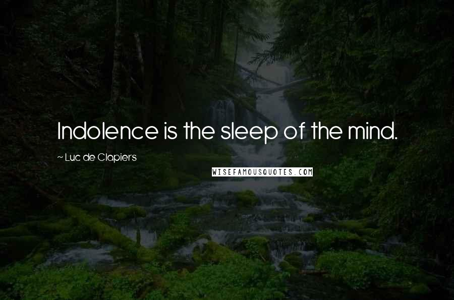 Luc De Clapiers quotes: Indolence is the sleep of the mind.