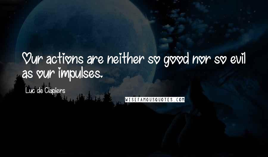 Luc De Clapiers quotes: Our actions are neither so good nor so evil as our impulses.