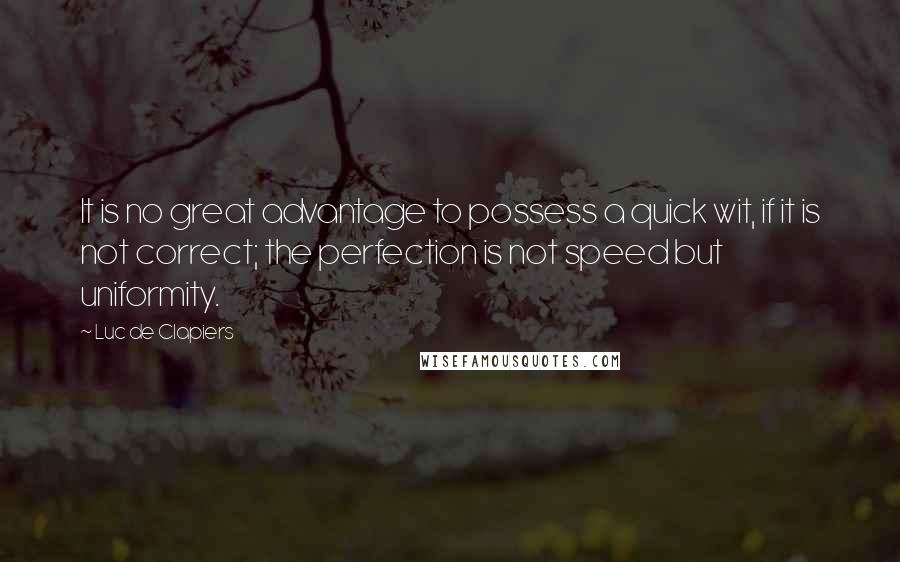 Luc De Clapiers quotes: It is no great advantage to possess a quick wit, if it is not correct; the perfection is not speed but uniformity.