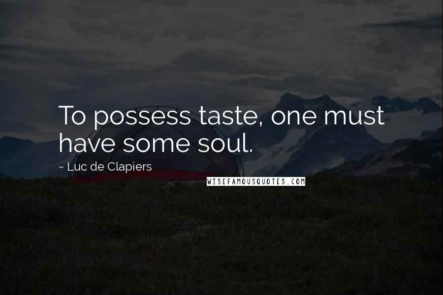 Luc De Clapiers quotes: To possess taste, one must have some soul.