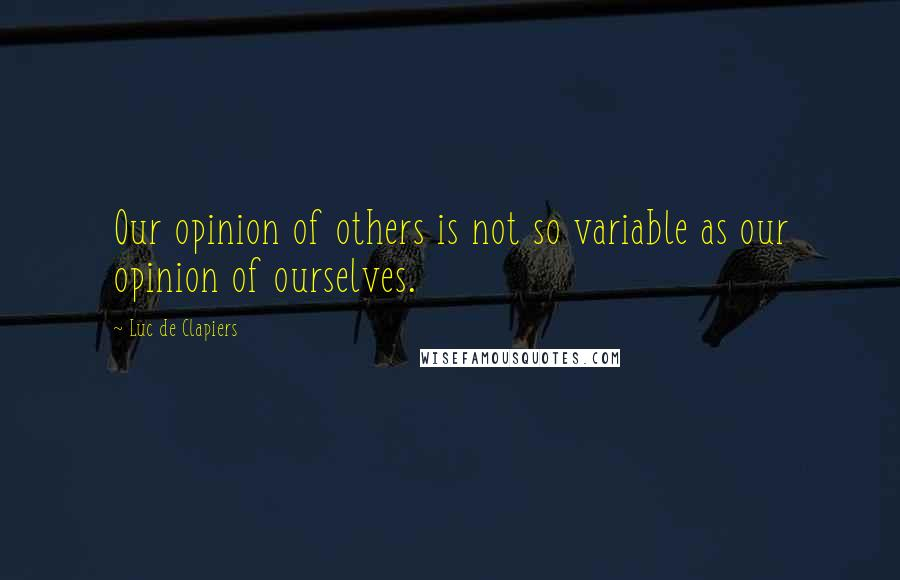 Luc De Clapiers quotes: Our opinion of others is not so variable as our opinion of ourselves.