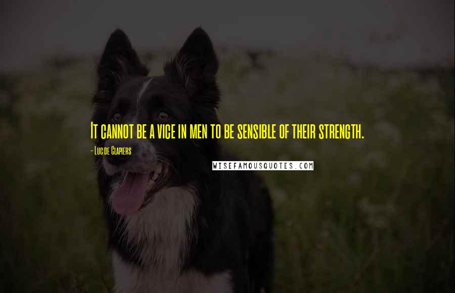 Luc De Clapiers quotes: It cannot be a vice in men to be sensible of their strength.