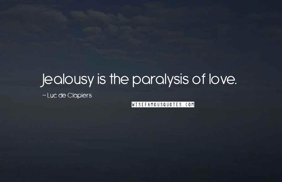 Luc De Clapiers quotes: Jealousy is the paralysis of love.