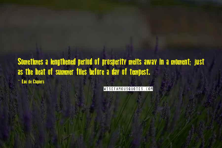 Luc De Clapiers quotes: Sometimes a lengthened period of prosperity melts away in a moment; just as the heat of summer flies before a day of tempest.