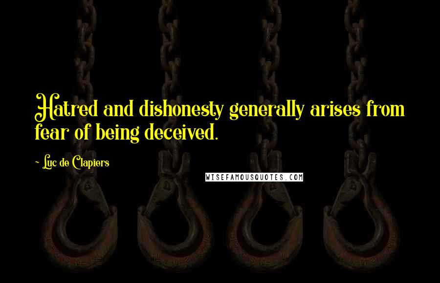Luc De Clapiers quotes: Hatred and dishonesty generally arises from fear of being deceived.