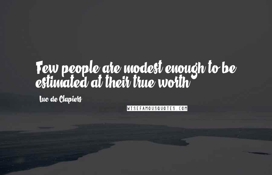 Luc De Clapiers quotes: Few people are modest enough to be estimated at their true worth.