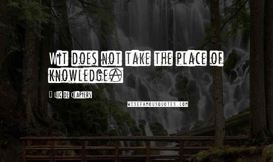 Luc De Clapiers quotes: Wit does not take the place of knowledge.