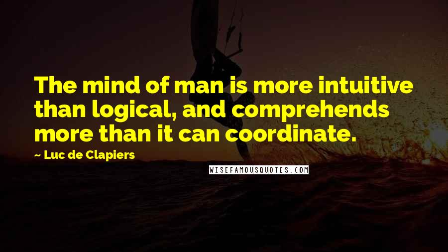 Luc De Clapiers quotes: The mind of man is more intuitive than logical, and comprehends more than it can coordinate.