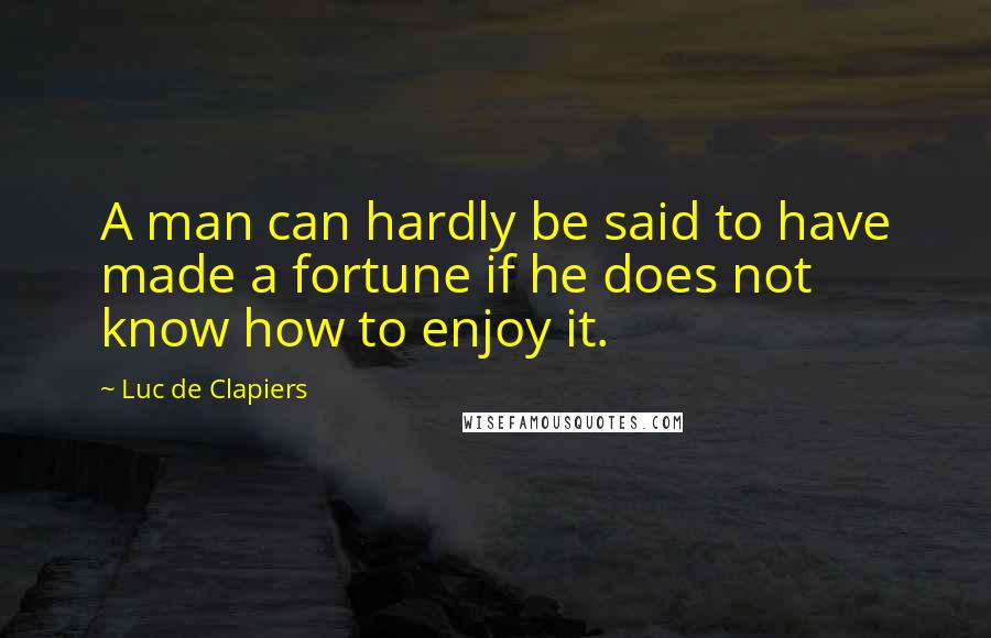Luc De Clapiers quotes: A man can hardly be said to have made a fortune if he does not know how to enjoy it.