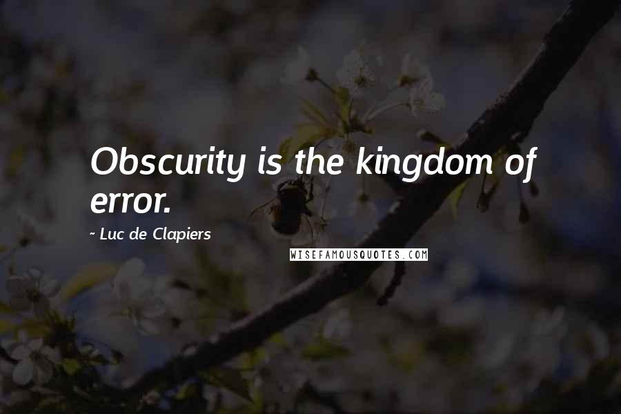 Luc De Clapiers quotes: Obscurity is the kingdom of error.