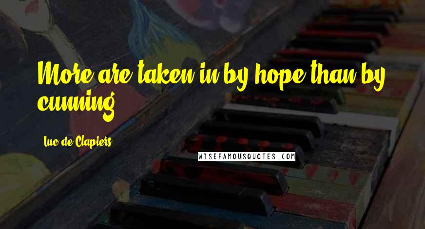 Luc De Clapiers quotes: More are taken in by hope than by cunning.