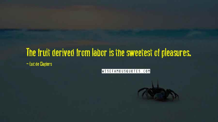 Luc De Clapiers quotes: The fruit derived from labor is the sweetest of pleasures.