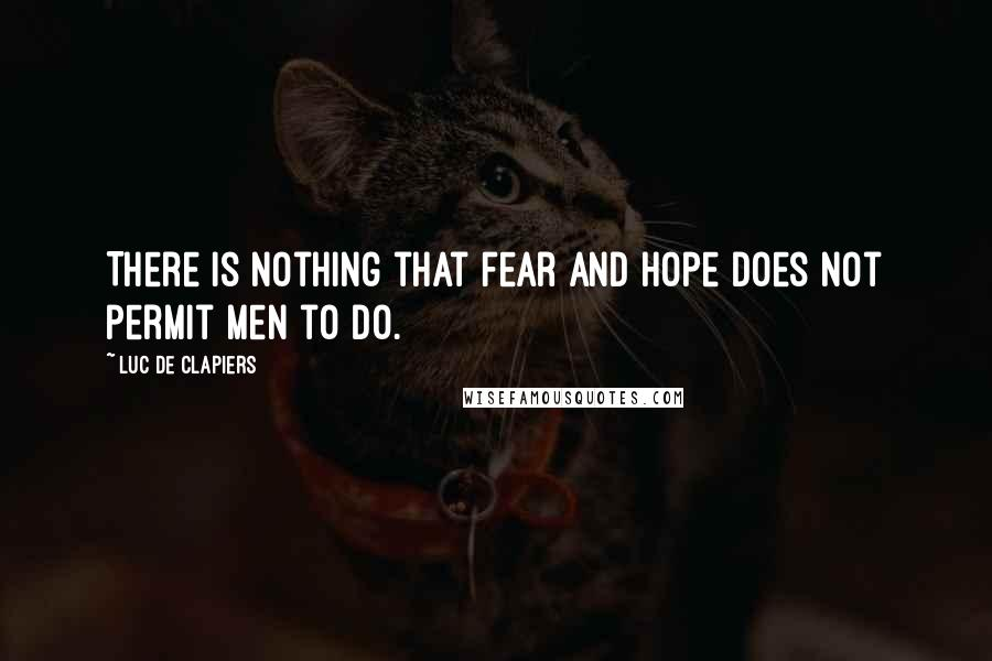Luc De Clapiers quotes: There is nothing that fear and hope does not permit men to do.