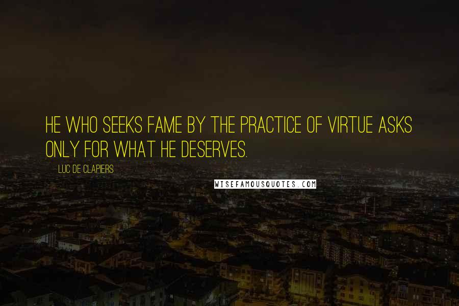 Luc De Clapiers quotes: He who seeks fame by the practice of virtue asks only for what he deserves.