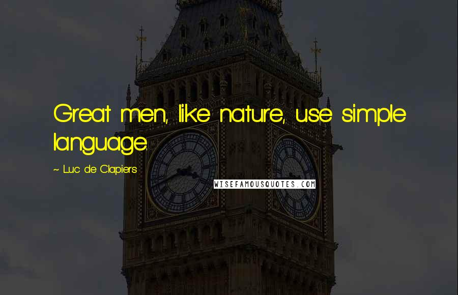 Luc De Clapiers quotes: Great men, like nature, use simple language.