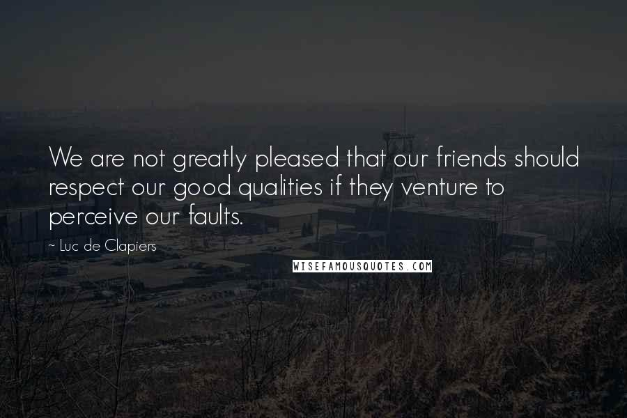Luc De Clapiers quotes: We are not greatly pleased that our friends should respect our good qualities if they venture to perceive our faults.