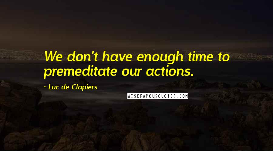 Luc De Clapiers quotes: We don't have enough time to premeditate our actions.