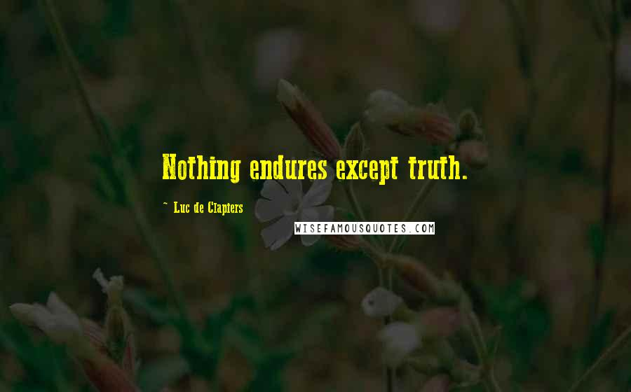 Luc De Clapiers quotes: Nothing endures except truth.