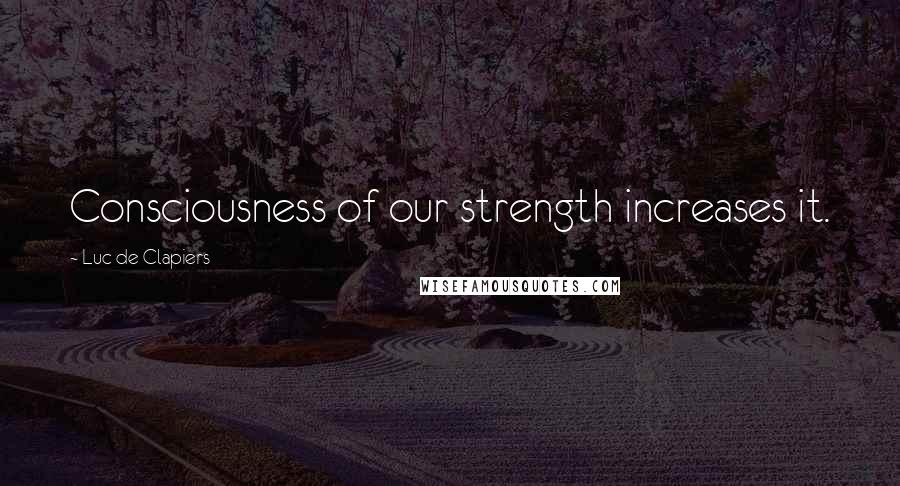 Luc De Clapiers quotes: Consciousness of our strength increases it.