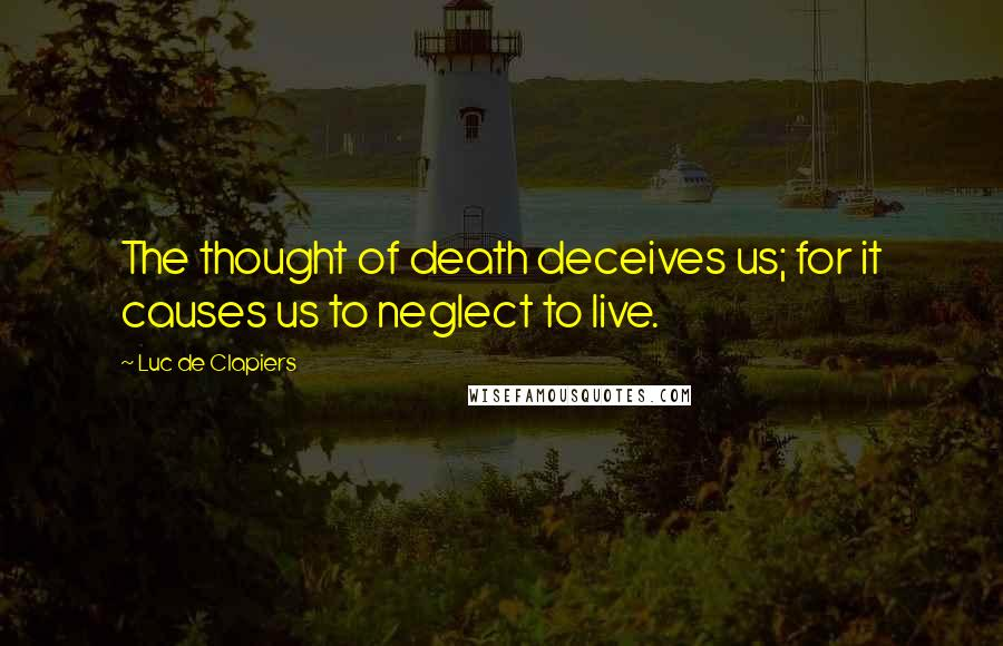 Luc De Clapiers quotes: The thought of death deceives us; for it causes us to neglect to live.