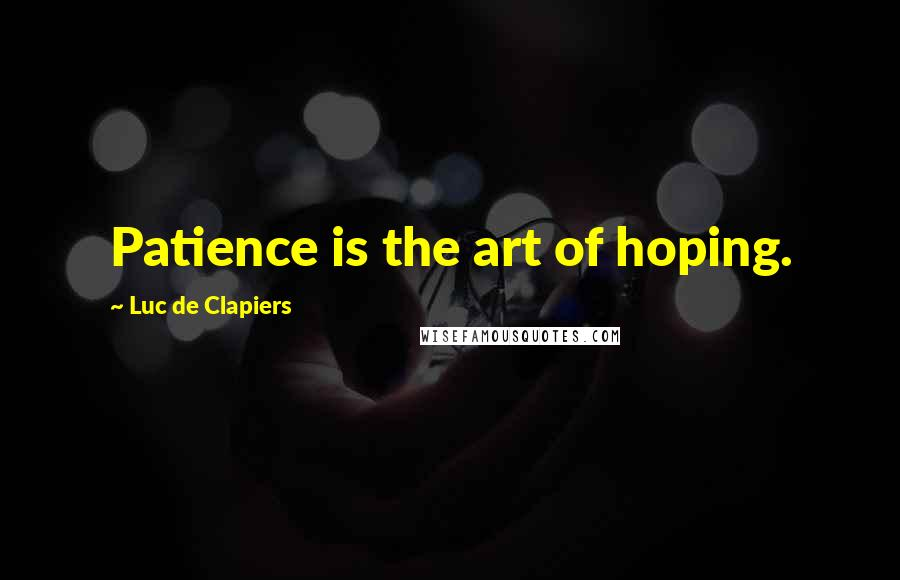 Luc De Clapiers quotes: Patience is the art of hoping.